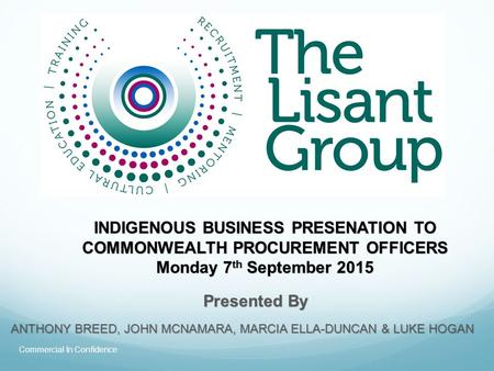 INDIGENOUS BUSINESS PRESENATION TO COMMONWEALTH PROCUREMENT OFFICERS Monday 7 th September 2015 ANTHONY BREED, JOHN MCNAMARA, MARCIA ELLA-DUNCAN & LUKE.