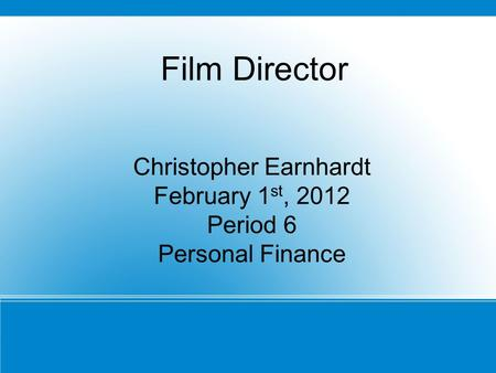 Christopher Earnhardt February 1 st, 2012 Period 6 Personal Finance February 1st, 2011 Film Director.