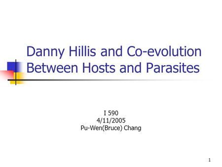 1 Danny Hillis and Co-evolution Between Hosts and Parasites I 590 4/11/2005 Pu-Wen(Bruce) Chang.