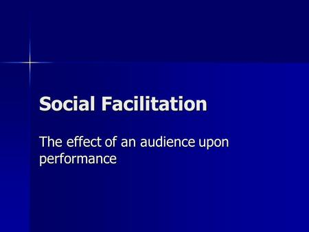 Social Facilitation The effect of an audience upon performance.