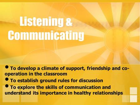 Listening & Communicating To develop a climate of support, friendship and co- operation in the classroom To establish ground rules for discussion To explore.