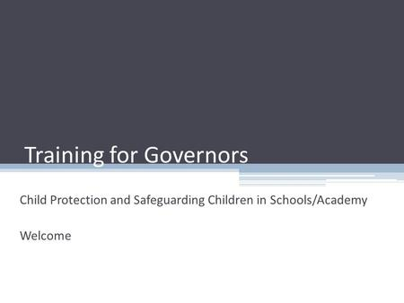 Training for Governors Child Protection and Safeguarding Children in Schools/Academy Welcome.
