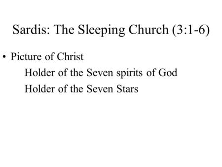 Sardis: The Sleeping Church (3:1-6) Picture of Christ Holder of the Seven spirits of God Holder of the Seven Stars.