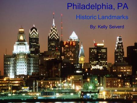 Philadelphia, PA Historic Landmarks By: Kelly Seiverd.