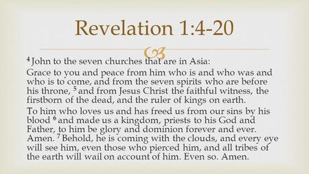  4 John to the seven churches that are in Asia: Grace to you and peace from him who is and who was and who is to come, and from the seven spirits who.