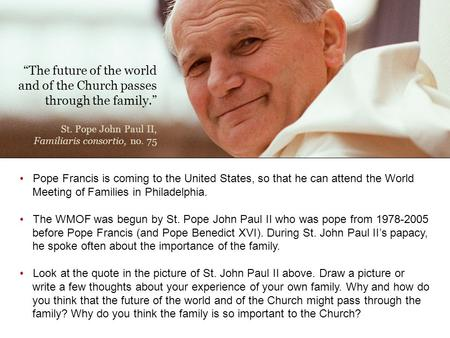 """The future of the world and of the Church passes through the family."" St. Pope John Paul II, Familiaris consortio, no. 75 Pope Francis is coming to the."