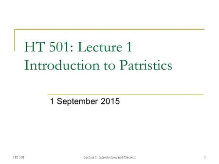 HT 501Lecture 1: Introduction and Clement1 HT 501: Lecture 1 Introduction to Patristics 1 September 2015.