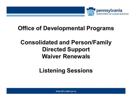 >www.dpw.state.pa.us > www.dhs.state.pa.us Office of Developmental Programs Consolidated and Person/Family Directed Support Waiver Renewals Listening Sessions.