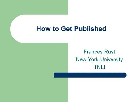 How to Get Published Frances Rust New York University TNLI.