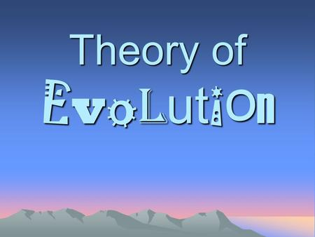 Theory of E v o l ut i o n. What is Evolution? Change over time The process by which modern organisms have descended from ancient organisms.