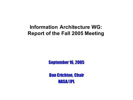 Information Architecture WG: Report of the Fall 2005 Meeting September 16, 2005 Dan Crichton, Chair NASA/JPL.