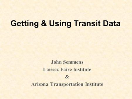 Getting & Using Transit Data John Semmens Laissez Faire Institute & Arizona Transportation Institute.