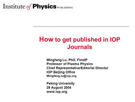 How to get published in IOP Journals Mingfang Lu, PhD, FInstP Professor of Plasma Physics Chief Representative/Editorial Director IOP Beijing Office