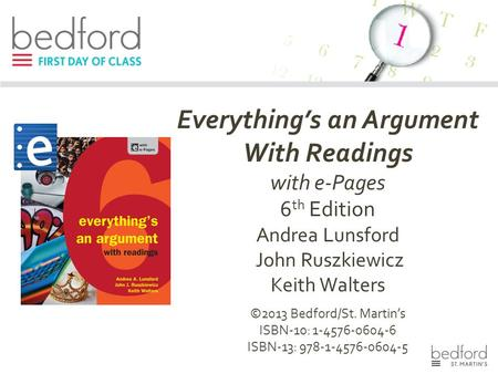 Everything's an Argument With Readings with e-Pages 6 th Edition Andrea Lunsford John Ruszkiewicz Keith Walters ©2013 Bedford/St. Martin's ISBN-10: 1-4576-0604-6.