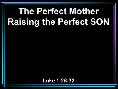 The Perfect Mother Raising the Perfect SON Luke 1:26-32.