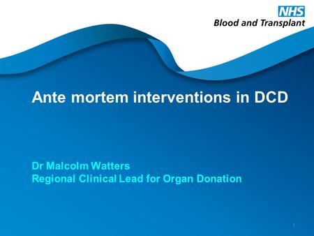 Ante mortem interventions in DCD Dr Malcolm Watters Regional Clinical Lead for Organ Donation 1.