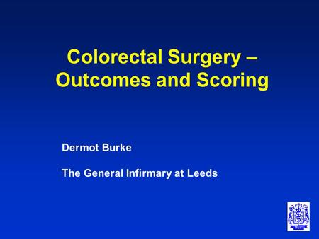 Colorectal Surgery – Outcomes and Scoring Dermot Burke The General Infirmary at Leeds.