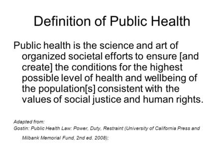 Definition of Public Health Public health is the science and art of organized societal efforts to ensure [and create] the conditions for the highest possible.