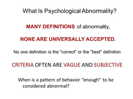 MANY DEFINITIONS of abnormality, CRITERIA OFTEN ARE VAGUE AND SUBJECTIVE What Is Psychological Abnormality? No one definition is the correct or the.