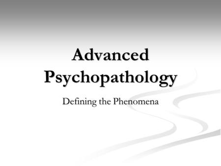 Advanced Psychopathology Defining the Phenomena. Example 30 y/o male 30 y/o male Experiences depressed mood every day for 1 month (sad, cries for no reason)