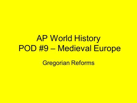 AP World History POD #9 – Medieval Europe Gregorian Reforms.