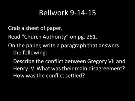 "Bellwork 9-14-15 Grab a sheet of paper. Read ""Church Authority"" on pg. 251. On the paper, write a paragraph that answers the following: Describe the conflict."