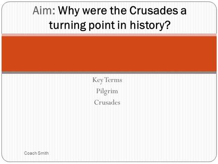 Key Terms Pilgrim Crusades Coach Smith Aim: Why were the Crusades a turning point in history?