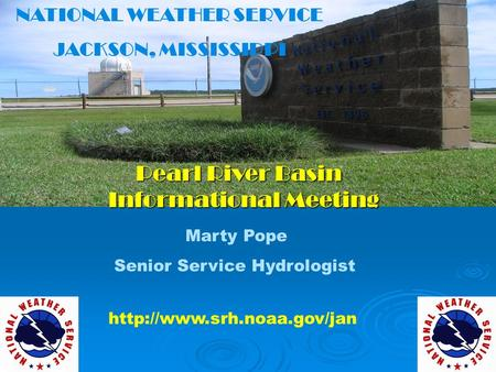 NATIONAL WEATHER SERVICE JACKSON, MISSISSIPPI Pearl River Basin Informational Meeting Pearl River Basin Informational Meeting Marty Pope Senior Service.