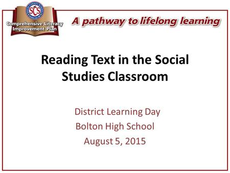Reading Text in the Social Studies Classroom District Learning Day Bolton High School August 5, 2015.