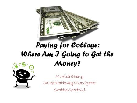 Paying for College: Where Am I Going to Get the Money? Monica Cheng Career Pathways Navigator Seattle Goodwill.