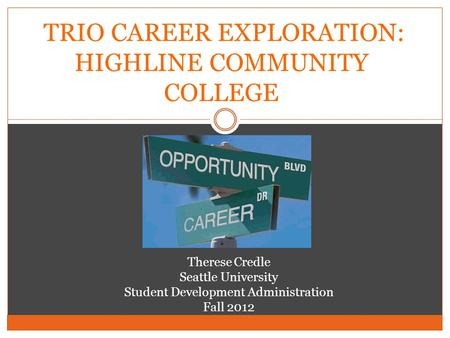 TRIO CAREER EXPLORATION: HIGHLINE COMMUNITY COLLEGE Therese Credle Seattle University Student Development Administration Fall 2012.