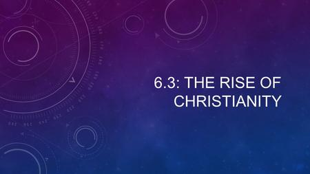 6.3: THE RISE OF CHRISTIANITY. Setting the Stage The Life & Teachings of Jesus 1. What year did Roman power spread to Judea? 2. T/F: Roughly 2 decades.