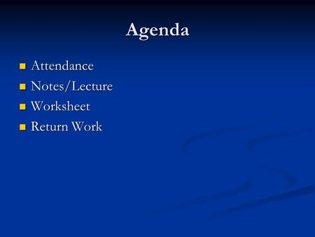 Agenda Attendance Attendance Notes/Lecture Notes/Lecture Worksheet Worksheet Return Work Return Work.