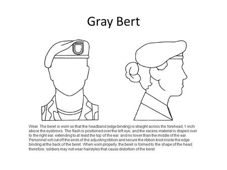 Gray Bert Wear. The beret is worn so that the headband (edge binding) is straight across the forehead, 1 inch above the eyebrows. The flash is positioned.
