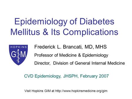 Epidemiology of Diabetes Mellitus & Its Complications Frederick L. Brancati, MD, MHS Professor of Medicine & Epidemiology Director, Division of General.