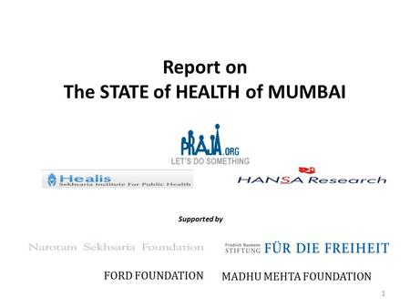 Report on The STATE of HEALTH of MUMBAI Supported by FORD FOUNDATION MADHU MEHTA FOUNDATION 1.