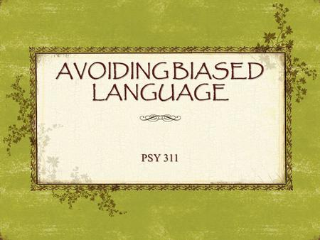 "AVOIDING BIASED LANGUAGE PSY 311. Are people who use biased language evil? ""When we are not careful, we take mental shortcuts that allow us to describe."