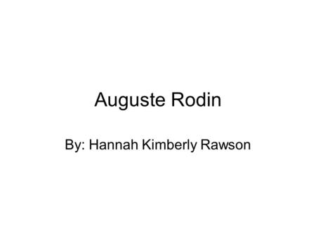 Auguste Rodin By: Hannah Kimberly Rawson. Early Life Francois – Auguste - Rene Rodin Born on November 12, 1840 Modest means Very shy and somewhat nearsighted.
