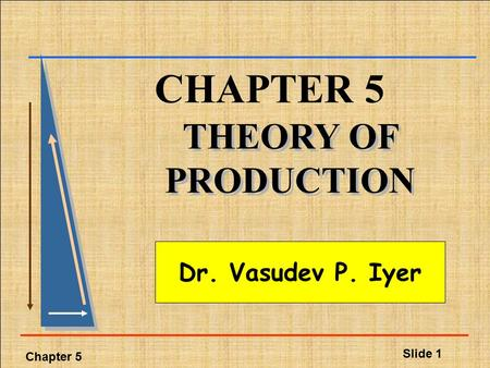 Chapter 5 Slide 1 CHAPTER 5 THEORY OF PRODUCTION Dr. Vasudev P. Iyer.