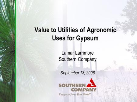 Value to Utilities of Agronomic Uses for Gypsum Lamar Larrimore Southern Company September 13, 2006.