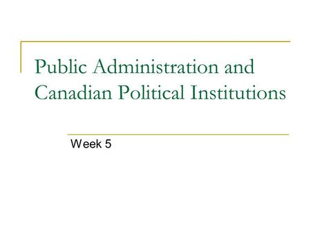 Public Administration and Canadian Political Institutions Week 5.