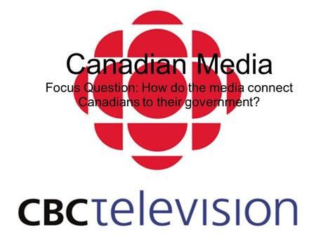 Canadian Media Focus Question: How do the media connect Canadians to their government?