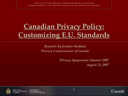1 Canadian Privacy Policy: Customizing E.U. Standards Remarks by Jennifer Stoddart Privacy Commissioner of Canada Privacy Symposium: Summer 2007 August.