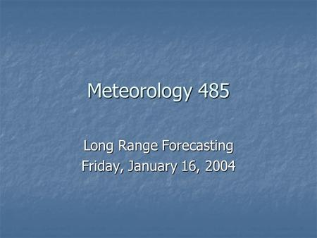 Meteorology 485 Long Range Forecasting Friday, January 16, 2004.
