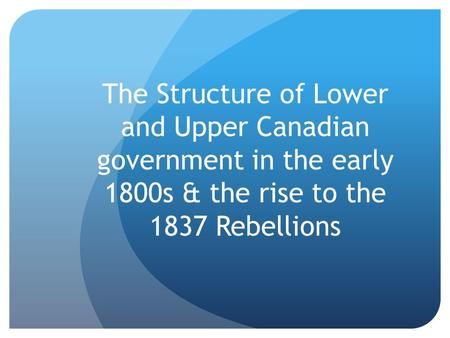 The Structure of Lower and Upper Canadian government in the early 1800s & the rise to the 1837 Rebellions.