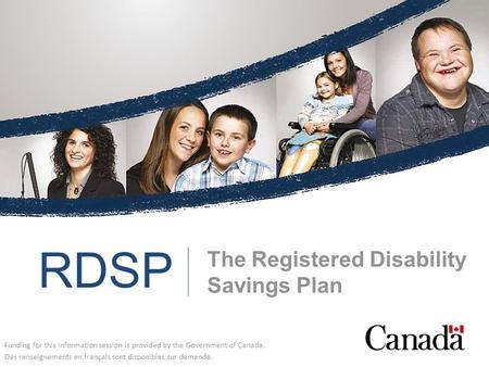 The Registered Disability Savings Plan Funding for this information session is provided by the Government of Canada. Des renseignements en français sont.