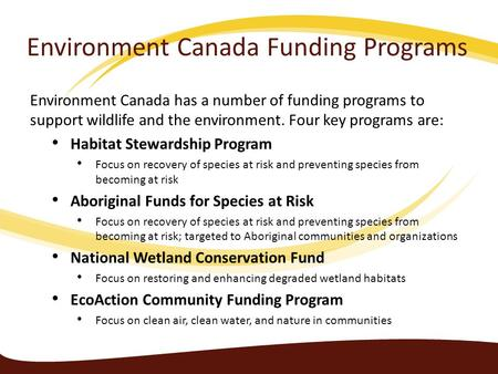 Environment Canada Funding Programs Environment Canada has a number of funding programs to support wildlife and the environment. Four key programs are: