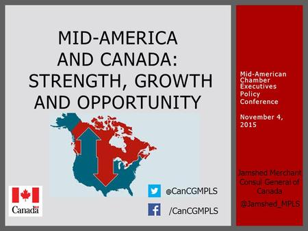 Mid-American Chamber Executives Policy Conference November 4, 2015 MID-AMERICA AND CANADA: STRENGTH, GROWTH AND OPPORTUNITY /CanCGMPLS Jamshed Merchant.