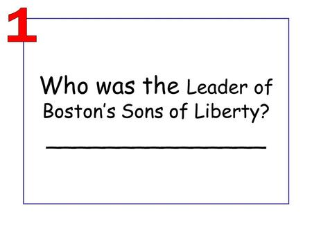 Who was the Leader of Boston's Sons of Liberty? _______________.