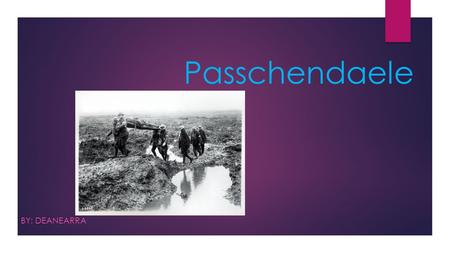Passchendaele BY: DEANEARRA. How Passchendaele started  There were 3 battles fought around the city of Ypres, the battle of Passchendaele started after.
